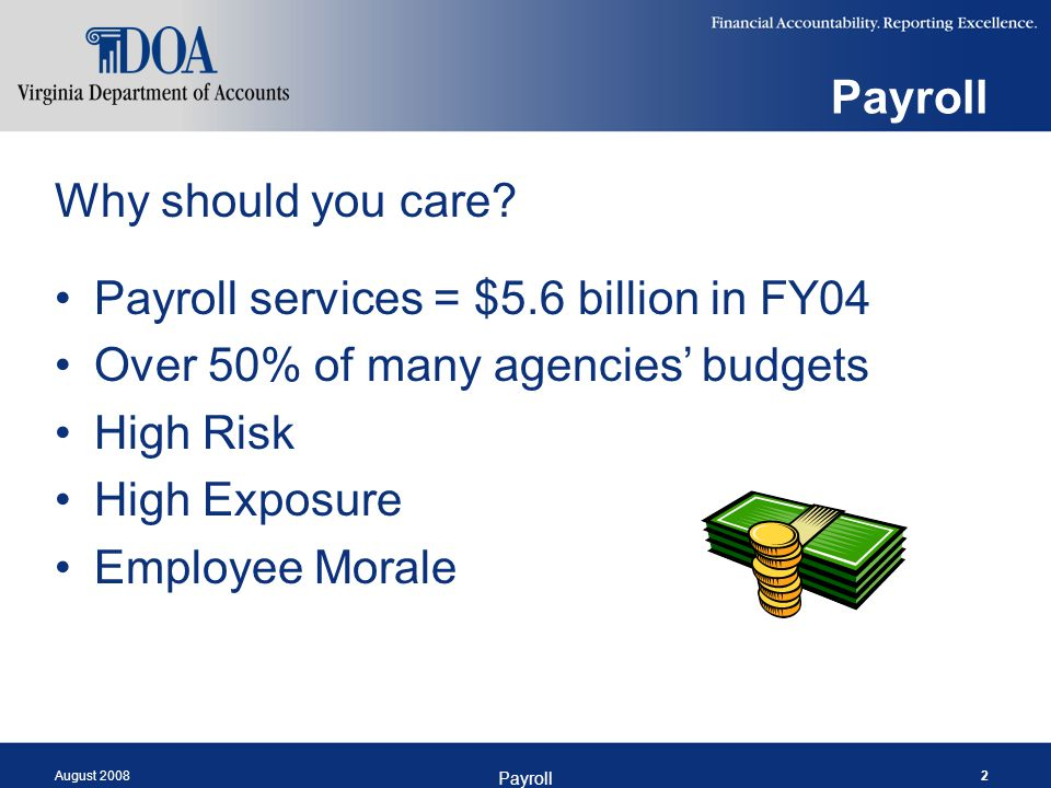 August 2008 Payroll 2 Why should you care? Payroll services = $5.6 billion in FY04 Over 50% of many agencies' budgets High Risk High Exposure Employee
