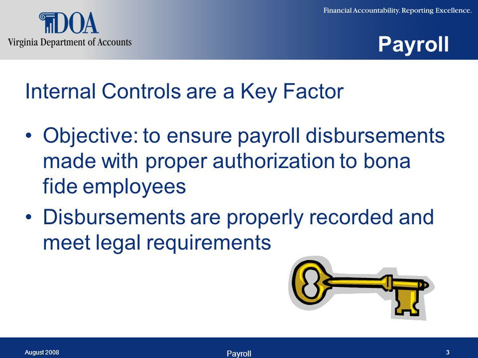 August 2008 Payroll 3 Internal Controls are a Key Factor Objective: to ensure payroll disbursements made with proper authorization to bona fide employ