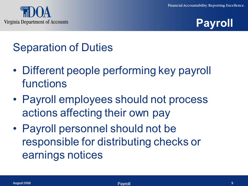 August 2008 Payroll 5 Separation of Duties Different people performing key payroll functions Payroll employees should not process actions affecting th