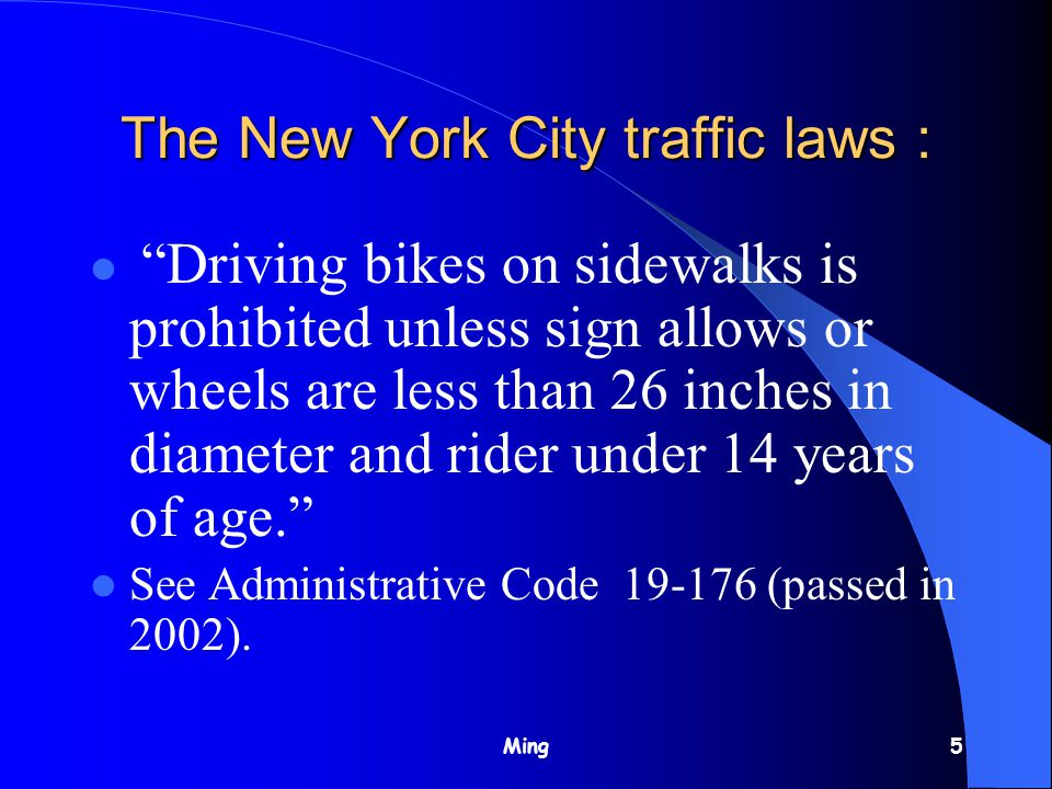 Ming5 The New York City traffic laws : Driving bikes on sidewalks is prohibited unless sign allows or wheels are less than 26 inches in diameter and rider under 14 years of age. See Administrative Code 19-176 (passed in 2002).