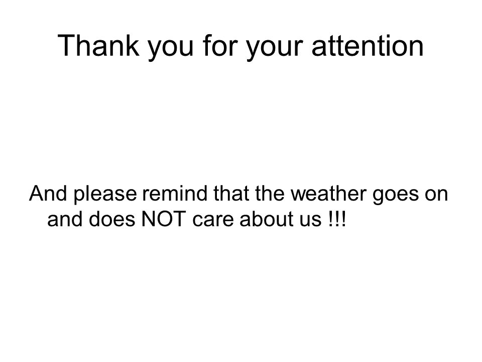 Thank you for your attention And please remind that the weather goes on and does NOT care about us !!!