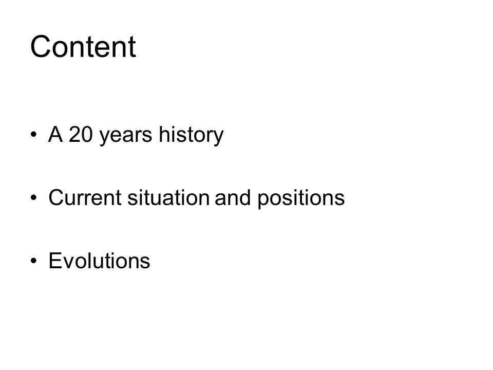 Content A 20 years history Current situation and positions Evolutions