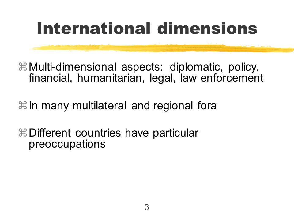 3 zMulti-dimensional aspects: diplomatic, policy, financial, humanitarian, legal, law enforcement zIn many multilateral and regional fora zDifferent c
