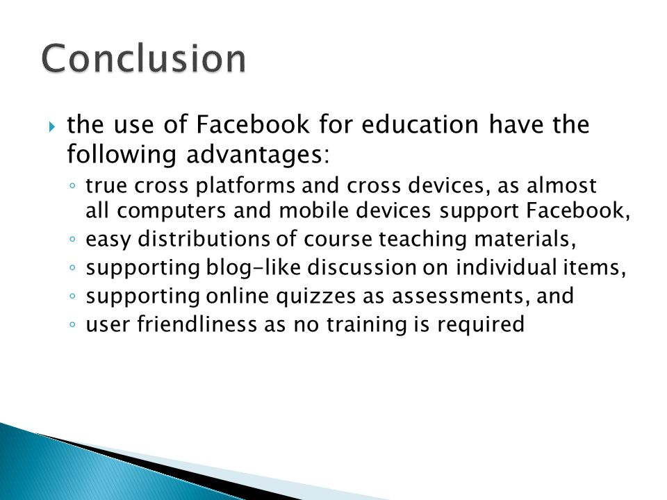  the use of Facebook for education have the following advantages: ◦ true cross platforms and cross devices, as almost all computers and mobile devices support Facebook, ◦ easy distributions of course teaching materials, ◦ supporting blog-like discussion on individual items, ◦ supporting online quizzes as assessments, and ◦ user friendliness as no training is required