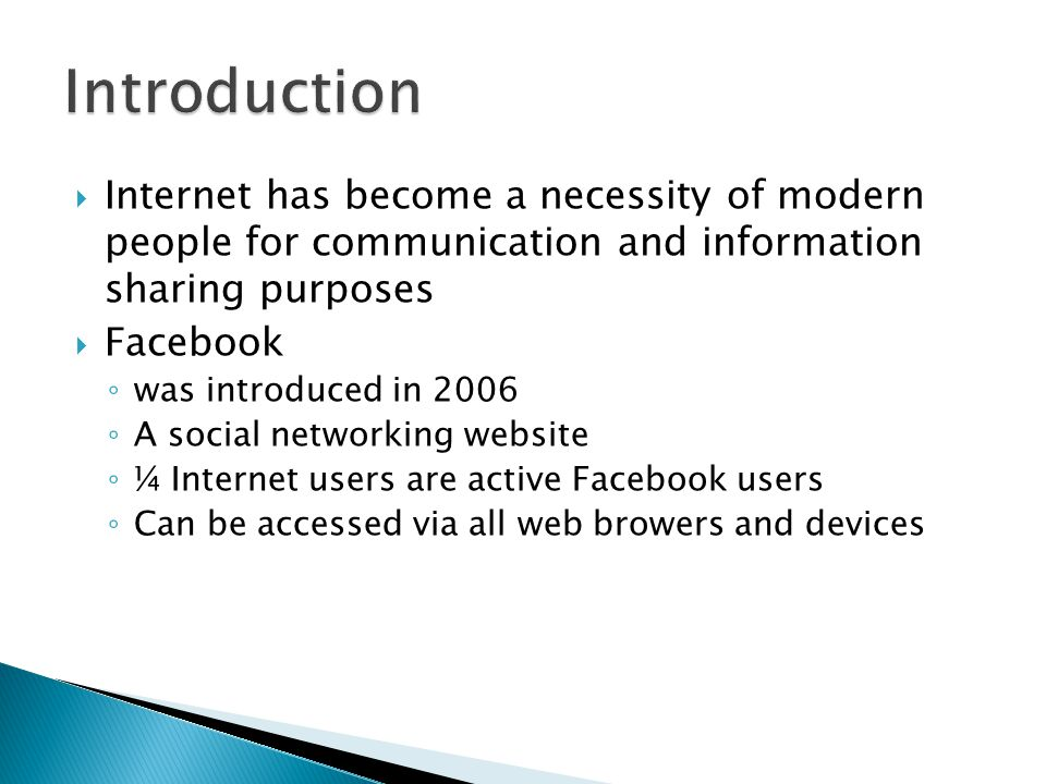  Internet has become a necessity of modern people for communication and information sharing purposes  Facebook ◦ was introduced in 2006 ◦ A social networking website ◦ ¼ Internet users are active Facebook users ◦ Can be accessed via all web browers and devices