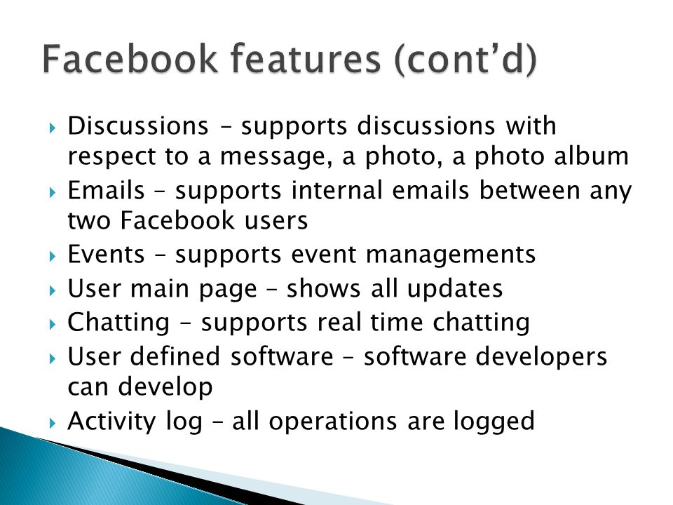  User creations ◦ registration with Facebook with preferably university email accounts  Course preparations ◦ create a Facebook page for each course  Teaching materials preparation ◦ Convert PowerPoint files into Facebook photo albums which can be accessed with various devices ◦ Post links of videos or other course materials to the course Facebook page  Conducting lectures and tutorials ◦ Can present the original PowerPoint files or Facebook photo albums ◦ Use the discussions for Facebook albums as a discussion platform  Discussions ◦ Facebook notifies users for all changes related to the course ◦ Users can add comments to any materials posted on the course Facebook page for discussions  Assessments ◦ Software developers can develop Facebook applications with Facebook API for assessments and there are Facebook applications for creating quizzes