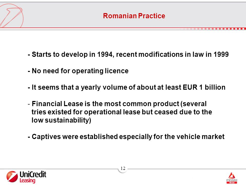 12 Romanian Practice - Starts to develop in 1994, recent modifications in law in 1999 - No need for operating licence - It seems that a yearly volume of about at least EUR 1 billion - Financial Lease is the most common product (several tries existed for operational lease but ceased due to the low sustainability) - Captives were established especially for the vehicle market