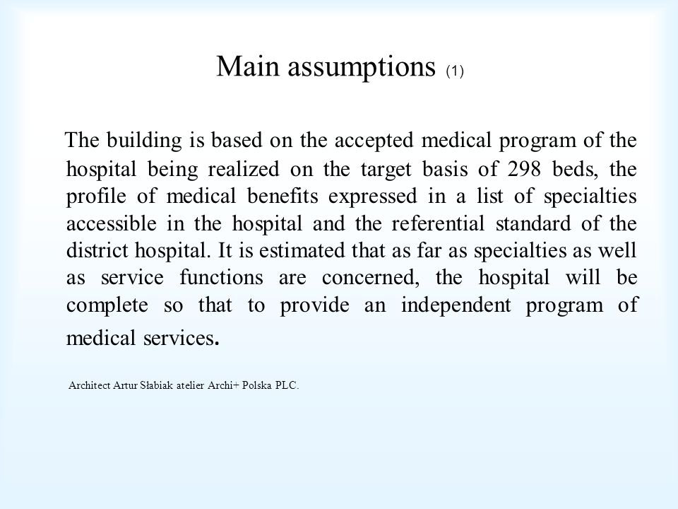 Main assumptions (2) As far as area standards are concerned, a principle for the emerging hospital is assumed not to exceed the rate of 80m2/1 bed of the total area (both usable and communicative) of the complete hospital, which evokes necessity of disciplined use of square meters of the area, but at the same time maintaining the structure standard based on a double room with a separate bathroom.