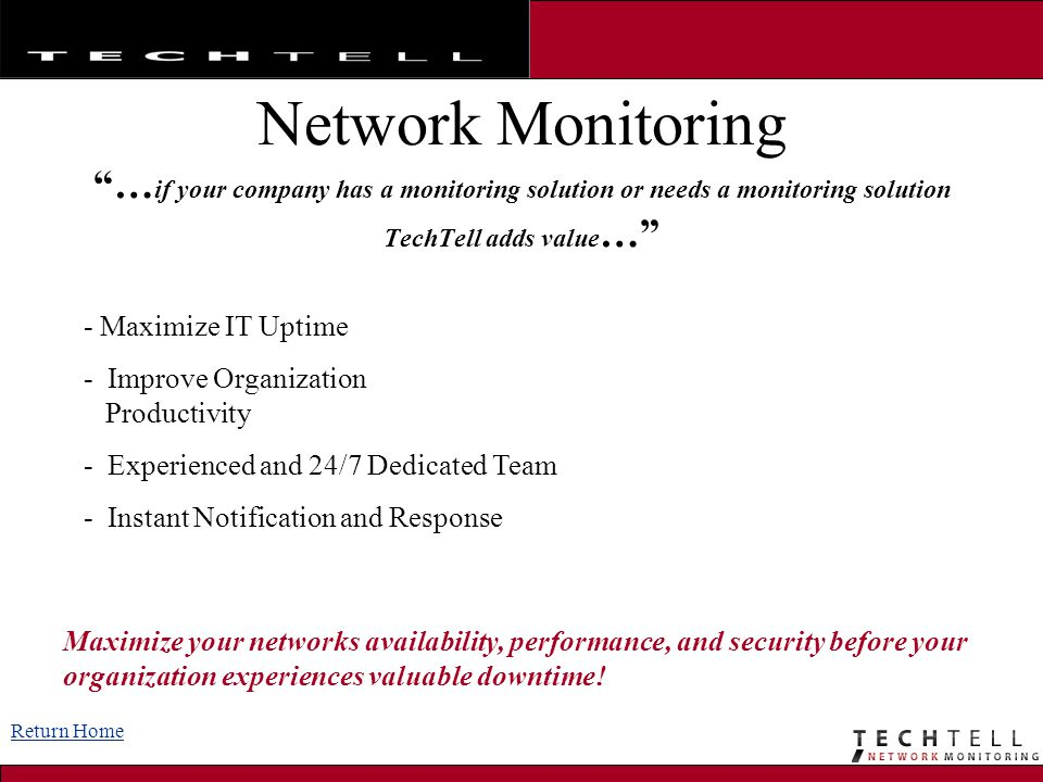 Network Monitoring … if your company has a monitoring solution or needs a monitoring solution TechTell adds value … - Maximize IT Uptime - Improve Organization Productivity - Experienced and 24/7 Dedicated Team - Instant Notification and Response Maximize your networks availability, performance, and security before your organization experiences valuable downtime.