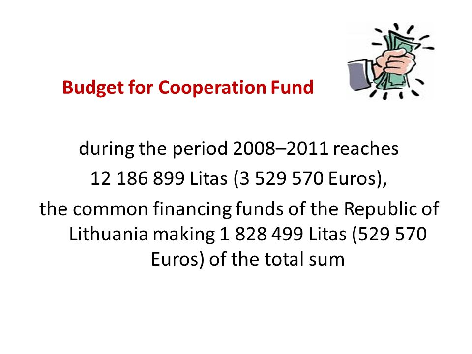 Budget for Cooperation Fund during the period 2008–2011 reaches 12 186 899 Litas (3 529 570 Euros), the common financing funds of the Republic of Lithuania making 1 828 499 Litas (529 570 Euros) of the total sum