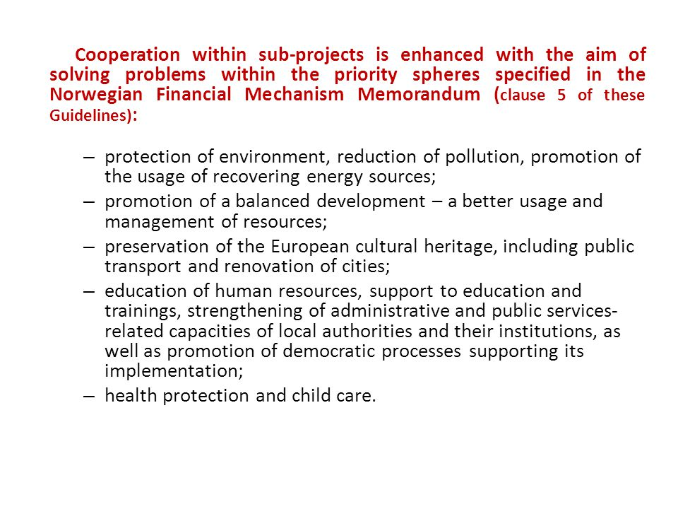 Cooperation within sub-projects is enhanced with the aim of solving problems within the priority spheres specified in the Norwegian Financial Mechanism Memorandum ( clause 5 of these Guidelines) : – protection of environment, reduction of pollution, promotion of the usage of recovering energy sources; – promotion of a balanced development – a better usage and management of resources; – preservation of the European cultural heritage, including public transport and renovation of cities; – education of human resources, support to education and trainings, strengthening of administrative and public services- related capacities of local authorities and their institutions, as well as promotion of democratic processes supporting its implementation; – health protection and child care.