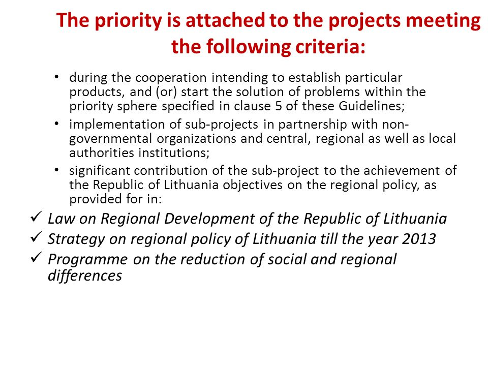 The priority is attached to the projects meeting the following criteria: during the cooperation intending to establish particular products, and (or) start the solution of problems within the priority sphere specified in clause 5 of these Guidelines; implementation of sub-projects in partnership with non- governmental organizations and central, regional as well as local authorities institutions; significant contribution of the sub-project to the achievement of the Republic of Lithuania objectives on the regional policy, as provided for in: Law on Regional Development of the Republic of Lithuania Strategy on regional policy of Lithuania till the year 2013 Programme on the reduction of social and regional differences