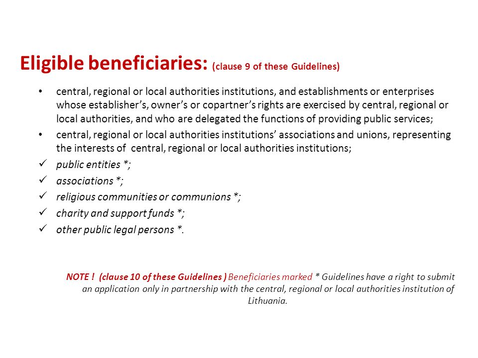 Eligible beneficiaries: (clause 9 of these Guidelines) central, regional or local authorities institutions, and establishments or enterprises whose establisher's, owner's or copartner's rights are exercised by central, regional or local authorities, and who are delegated the functions of providing public services; central, regional or local authorities institutions' associations and unions, representing the interests of central, regional or local authorities institutions; public entities *; associations *; religious communities or communions *; charity and support funds *; other public legal persons *.