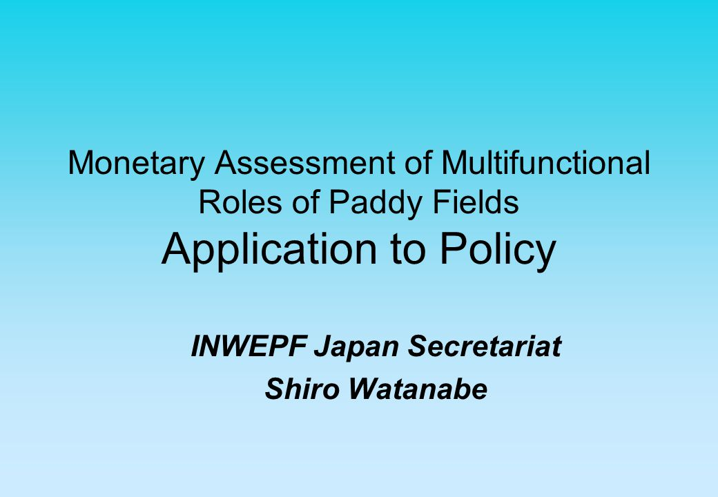 Monetary Assessment of Multifunctional Roles of Paddy Fields Application to Policy INWEPF Japan Secretariat Shiro Watanabe