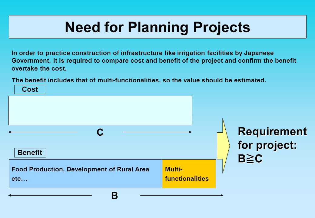 Need for Planning Projects In order to practice construction of infrastructure like irrigation facilities by Japanese Government, it is required to compare cost and benefit of the project and confirm the benefit overtake the cost.