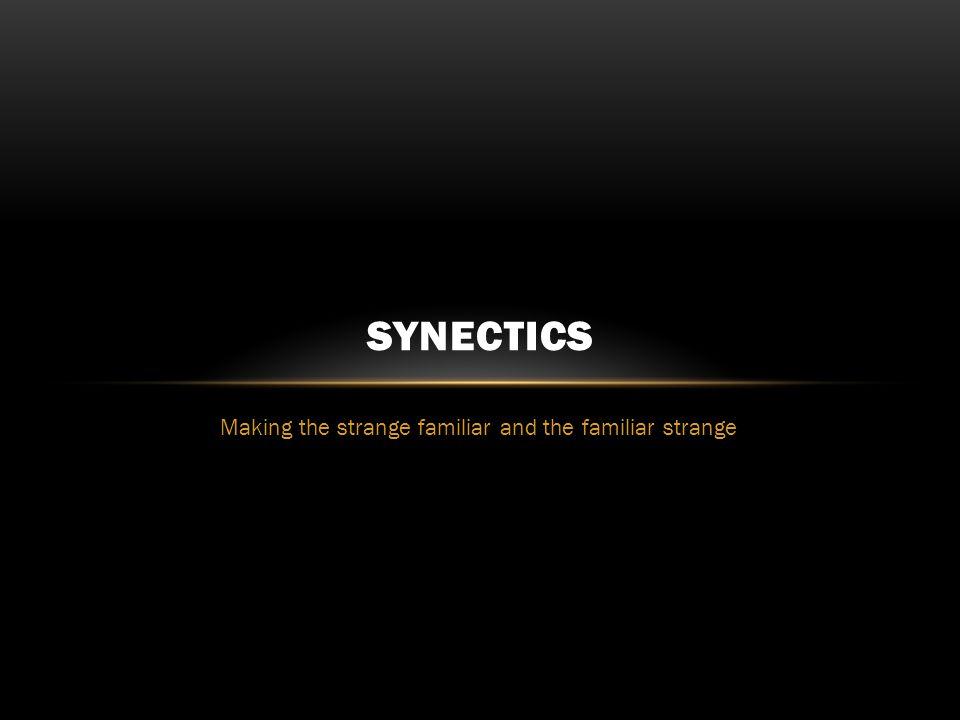Making the strange familiar and the familiar strange SYNECTICS