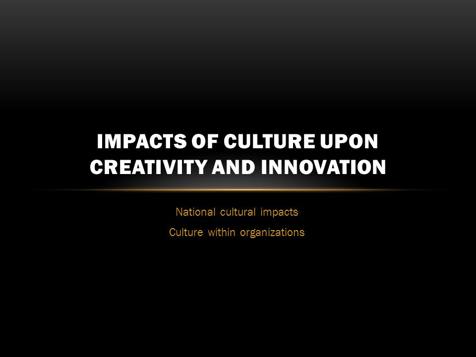 National cultural impacts Culture within organizations IMPACTS OF CULTURE UPON CREATIVITY AND INNOVATION