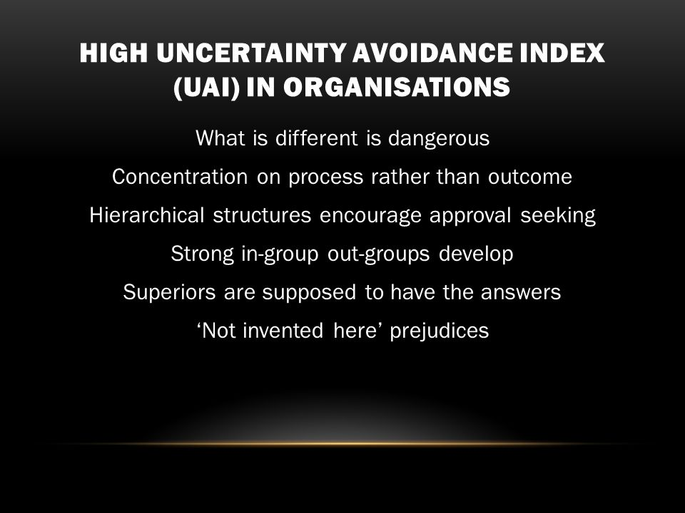 HIGH UNCERTAINTY AVOIDANCE INDEX (UAI) IN ORGANISATIONS What is different is dangerous Concentration on process rather than outcome Hierarchical structures encourage approval seeking Strong in-group out-groups develop Superiors are supposed to have the answers 'Not invented here' prejudices