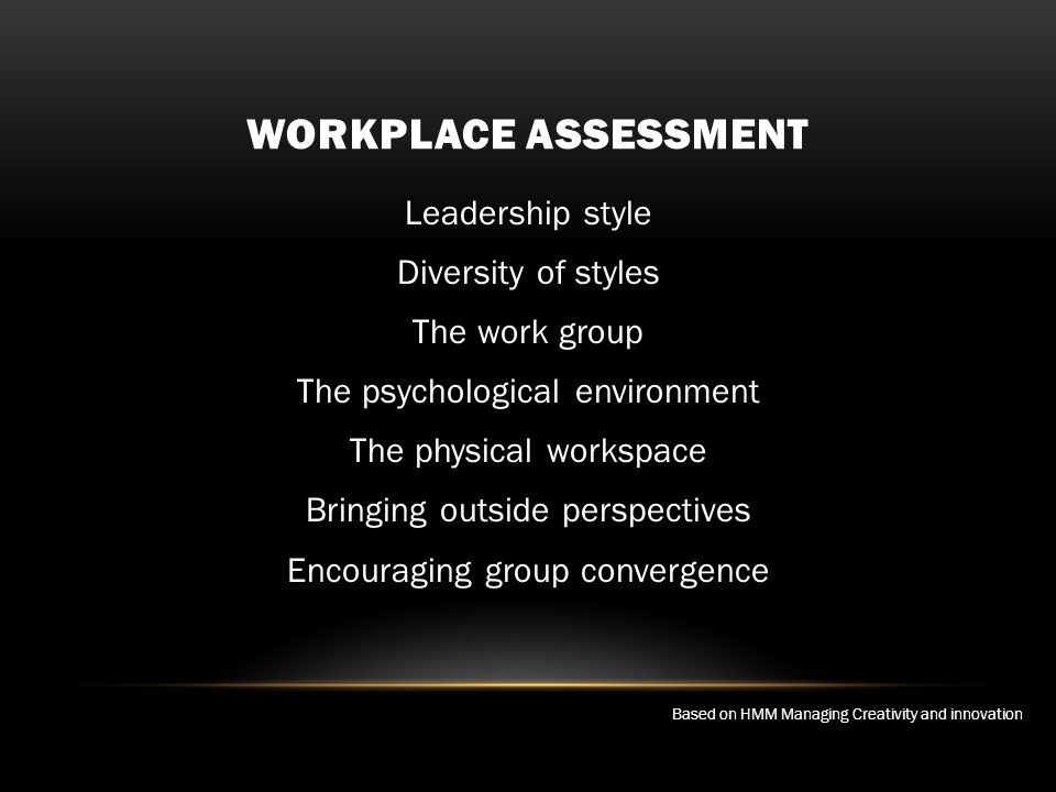 WORKPLACE ASSESSMENT Leadership style Diversity of styles The work group The psychological environment The physical workspace Bringing outside perspectives Encouraging group convergence Based on HMM Managing Creativity and innovation