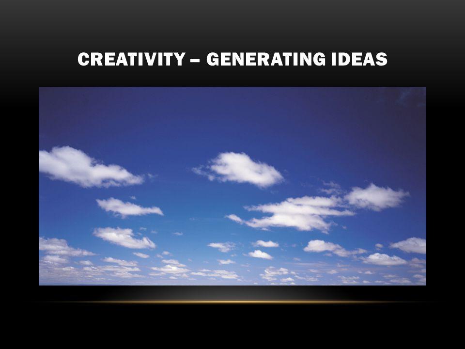 CREATIVITY – GENERATING IDEAS
