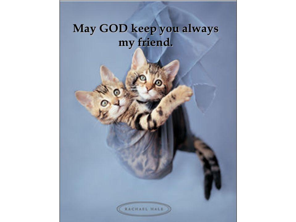 May GOD keep you always my friend.