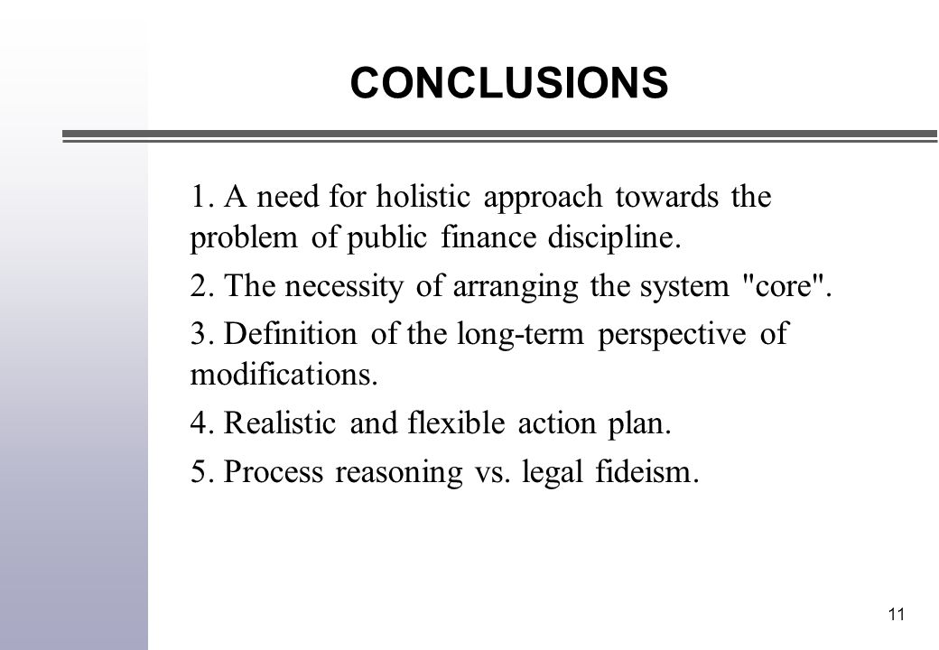 11 CONCLUSIONS 1. A need for holistic approach towards the problem of public finance discipline. 2. The necessity of arranging the system