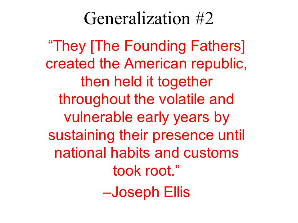 Generalization #2 They [The Founding Fathers] created the American republic, then held it together throughout the volatile and vulnerable early years by sustaining their presence until national habits and customs took root. –Joseph Ellis