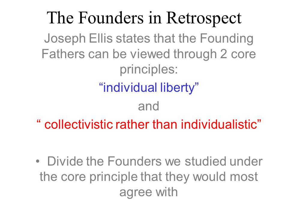 The Founders in Retrospect Joseph Ellis states that the Founding Fathers can be viewed through 2 core principles: individual liberty and collectivistic rather than individualistic Divide the Founders we studied under the core principle that they would most agree with