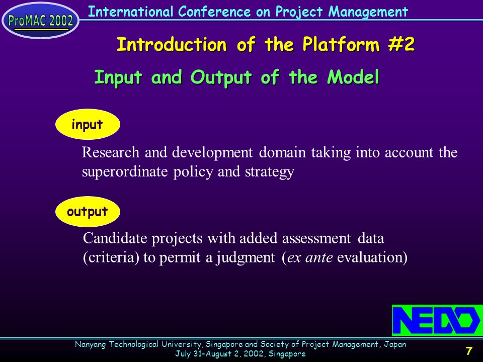 International Conference on Project Management Nanyang Technological University, Singapore and Society of Project Management, Japan July 31-August 2, 2002, Singapore 8 Introduction of the Platform #3 STEP 1: Recognition of objectives of superordinate policies STEP 2A: Analysis of external environment STEP 2B: Analysis of internal potential STEP 3: Matching of technologies with policy issues STEP 4: Enumeration of candidate projects STEP 5: Candidate projects with added assessment data (criteria) to permit a judgment (ex ante evaluation) STEP 1 STEP 2B STEP 2A STEP 3STEP 4STEP 5