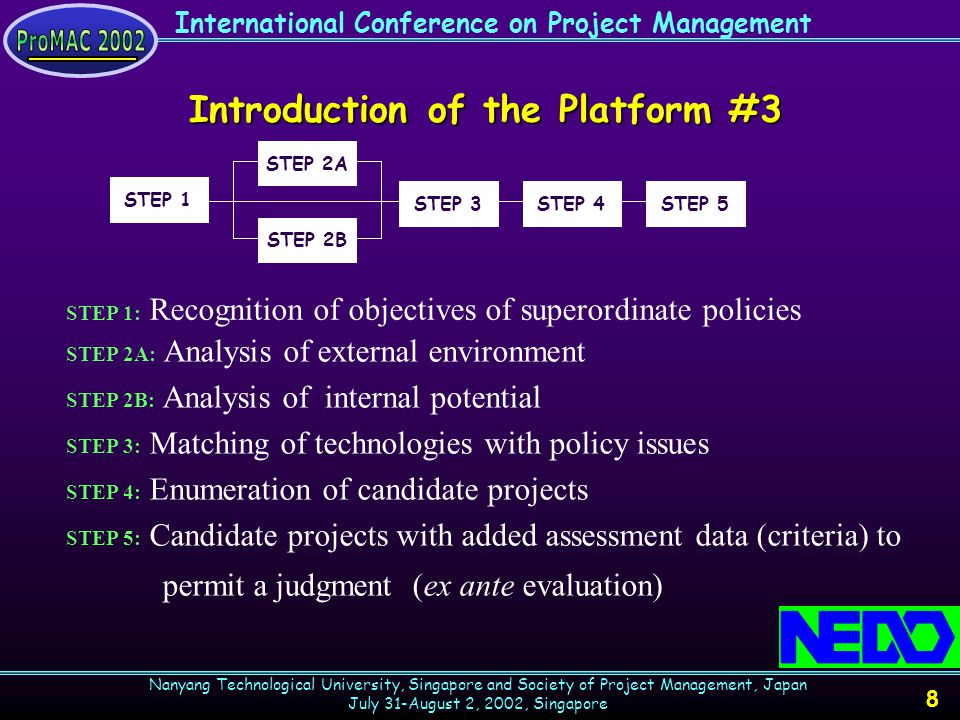 International Conference on Project Management Nanyang Technological University, Singapore and Society of Project Management, Japan July 31-August 2, 2002, Singapore 9 STEP 1: Recognition of objectives of superordinate policies Projects are developed and proposed essentially on the basis of the superordinate policies.