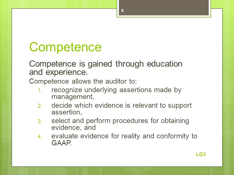 Competence Competence is gained through education and experience. Competence allows the auditor to: 1. recognize underlying assertions made by managem