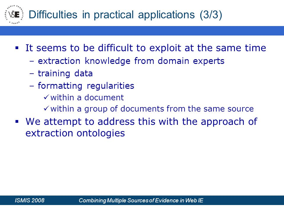 ISMIS 2008 Combining Multiple Sources of Evidence in Web IE Difficulties in practical applications (3/3)  It seems to be difficult to exploit at the same time –extraction knowledge from domain experts –training data –formatting regularities within a document within a group of documents from the same source  We attempt to address this with the approach of extraction ontologies
