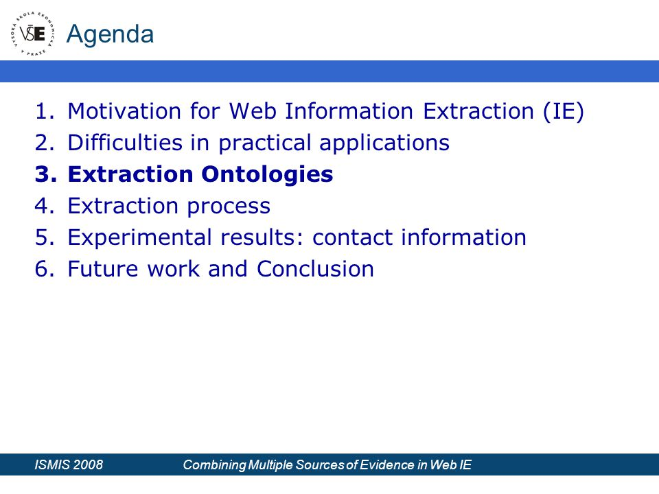 ISMIS 2008 Combining Multiple Sources of Evidence in Web IE Agenda 1.Motivation for Web Information Extraction (IE) 2.Difficulties in practical applications 3.Extraction Ontologies 4.Extraction process 5.Experimental results: contact information 6.Future work and Conclusion