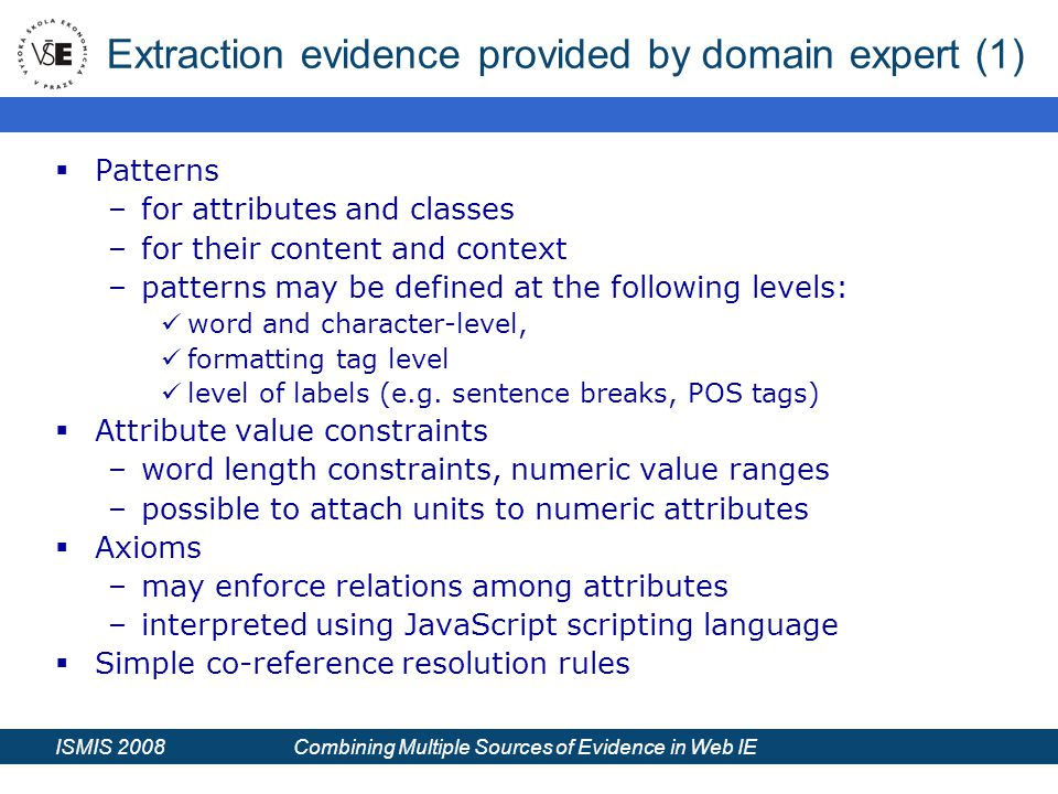 ISMIS 2008 Combining Multiple Sources of Evidence in Web IE Extraction evidence provided by domain expert (1)  Patterns –for attributes and classes –for their content and context –patterns may be defined at the following levels: word and character-level, formatting tag level level of labels (e.g.