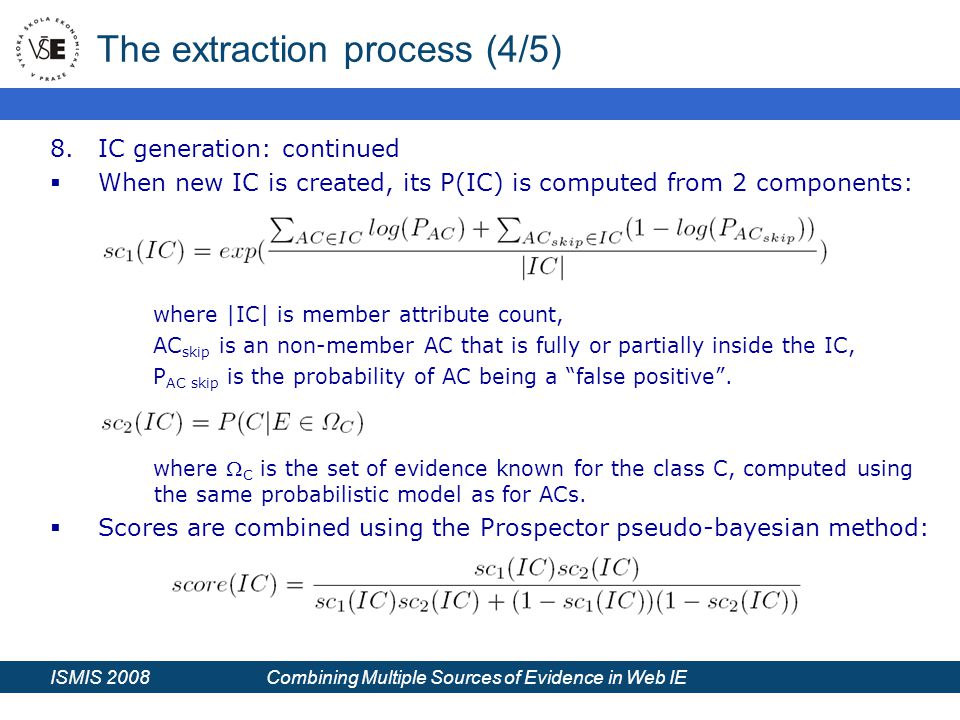 ISMIS 2008 Combining Multiple Sources of Evidence in Web IE The extraction process (4/5) 8.IC generation: continued  When new IC is created, its P(IC) is computed from 2 components: where |IC| is member attribute count, AC skip is an non-member AC that is fully or partially inside the IC, P AC skip is the probability of AC being a false positive .