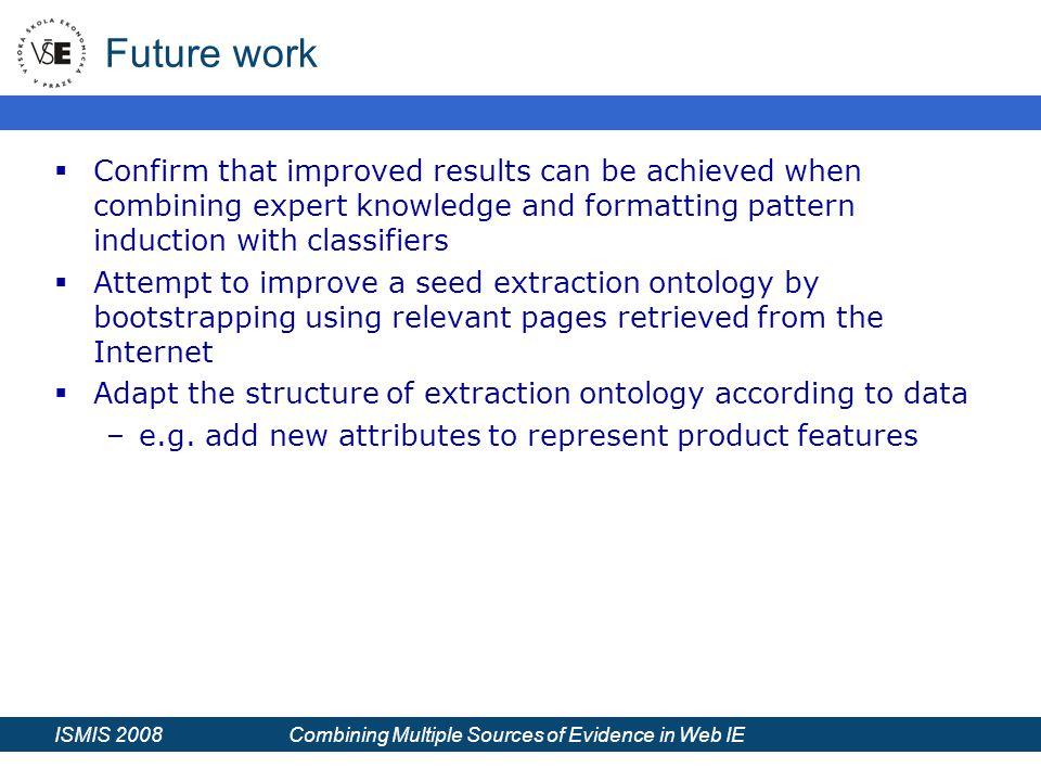ISMIS 2008 Combining Multiple Sources of Evidence in Web IE Future work  Confirm that improved results can be achieved when combining expert knowledge and formatting pattern induction with classifiers  Attempt to improve a seed extraction ontology by bootstrapping using relevant pages retrieved from the Internet  Adapt the structure of extraction ontology according to data –e.g.