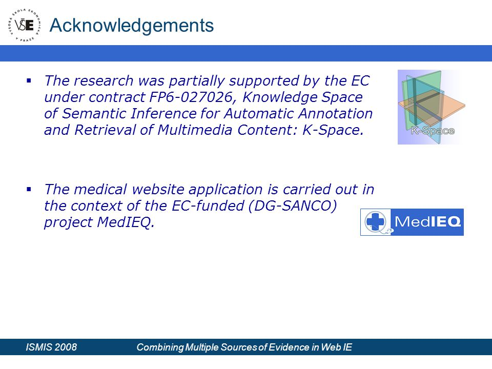 ISMIS 2008 Combining Multiple Sources of Evidence in Web IE Acknowledgements  The research was partially supported by the EC under contract FP6-027026, Knowledge Space of Semantic Inference for Automatic Annotation and Retrieval of Multimedia Content: K-Space.