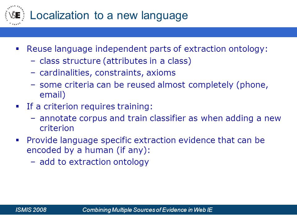 ISMIS 2008 Combining Multiple Sources of Evidence in Web IE Localization to a new language  Reuse language independent parts of extraction ontology: –class structure (attributes in a class) –cardinalities, constraints, axioms –some criteria can be reused almost completely (phone, email)  If a criterion requires training: –annotate corpus and train classifier as when adding a new criterion  Provide language specific extraction evidence that can be encoded by a human (if any): –add to extraction ontology