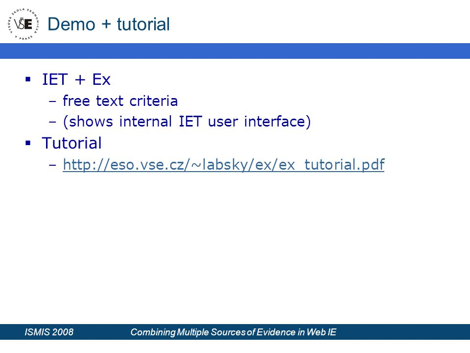 ISMIS 2008 Combining Multiple Sources of Evidence in Web IE Demo + tutorial  IET + Ex –free text criteria –(shows internal IET user interface)  Tutorial –http://eso.vse.cz/~labsky/ex/ex_tutorial.pdfhttp://eso.vse.cz/~labsky/ex/ex_tutorial.pdf