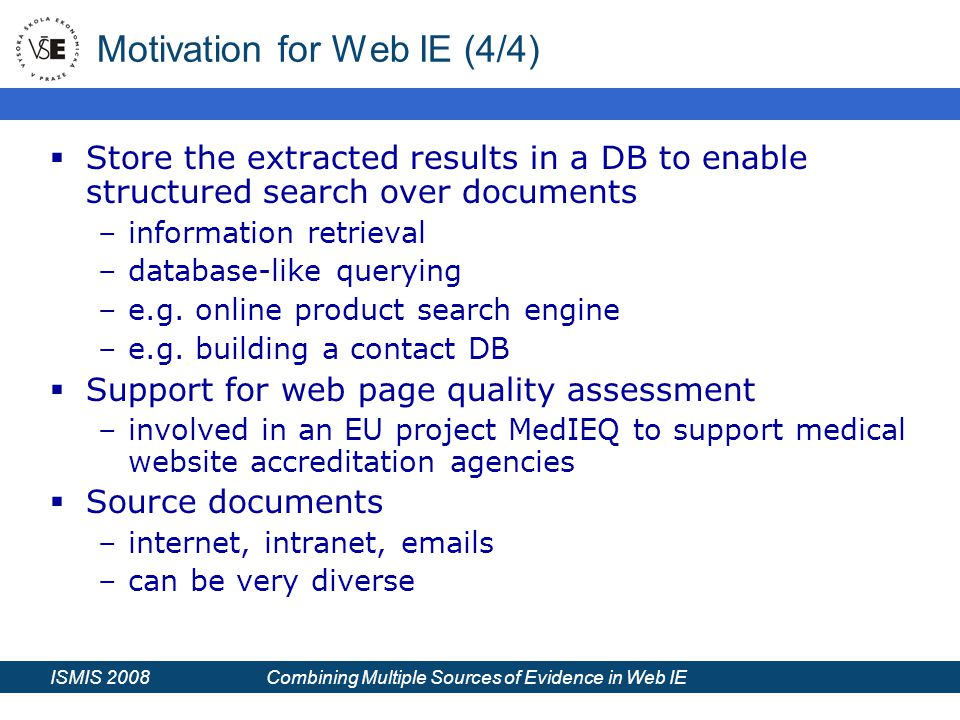ISMIS 2008 Combining Multiple Sources of Evidence in Web IE Motivation for Web IE (4/4)  Store the extracted results in a DB to enable structured search over documents –information retrieval –database-like querying –e.g.