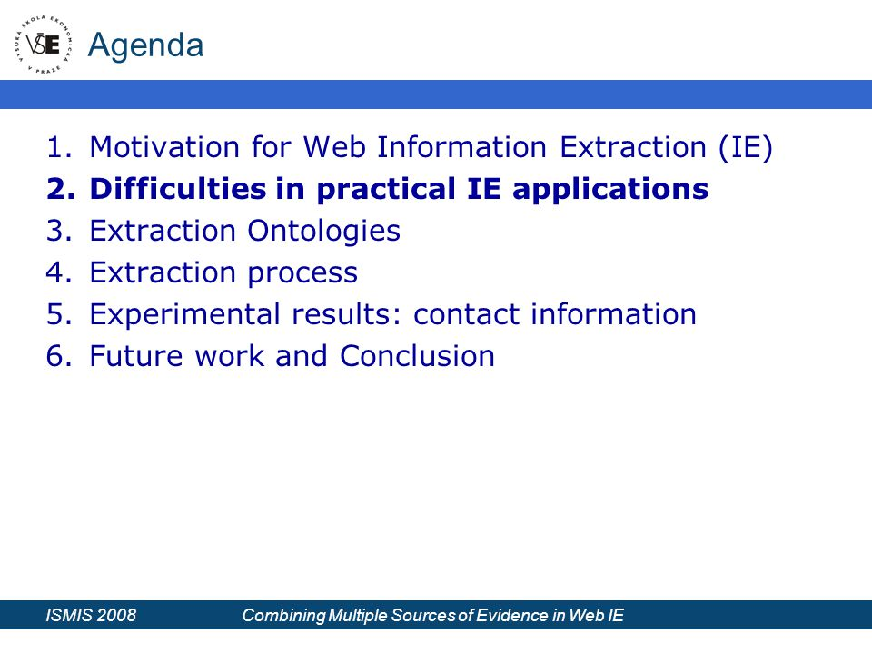 ISMIS 2008 Combining Multiple Sources of Evidence in Web IE Agenda 1.Motivation for Web Information Extraction (IE) 2.Difficulties in practical IE applications 3.Extraction Ontologies 4.Extraction process 5.Experimental results: contact information 6.Future work and Conclusion