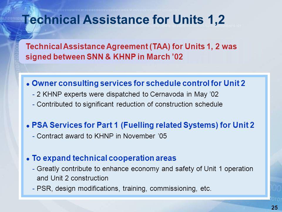 25 Technical Assistance Agreement (TAA) for Units 1, 2 was signed between SNN & KHNP in March '02 Technical Assistance for Units 1,2 Owner consulting services for schedule control for Unit 2 -2 KHNP experts were dispatched to Cernavoda in May '02 -Contributed to significant reduction of construction schedule PSA Services for Part 1 (Fuelling related Systems) for Unit 2 -Contract award to KHNP in November '05 To expand technical cooperation areas -Greatly contribute to enhance economy and safety of Unit 1 operation and Unit 2 construction -PSR, design modifications, training, commissioning, etc.