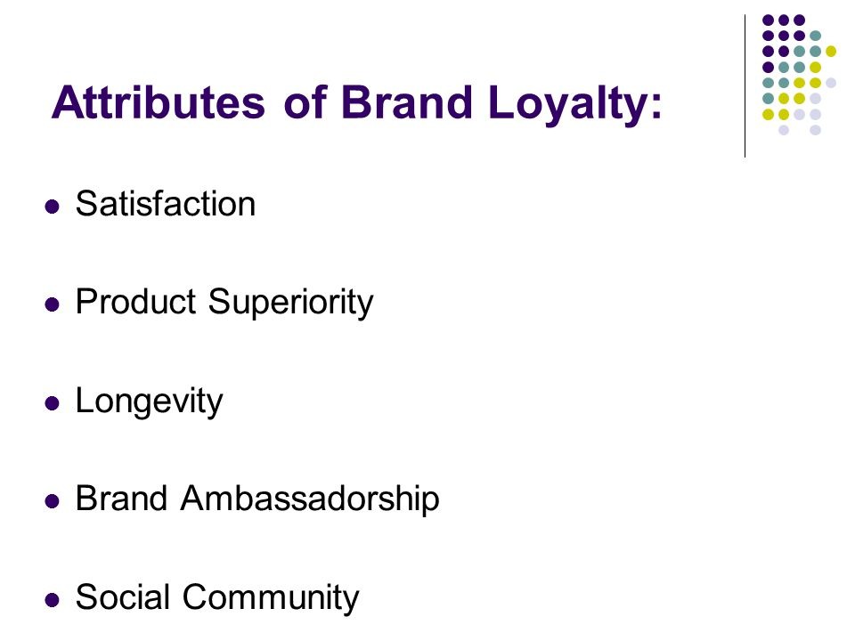 Attributes of Brand Loyalty: Satisfaction Product Superiority Longevity Brand Ambassadorship Social Community