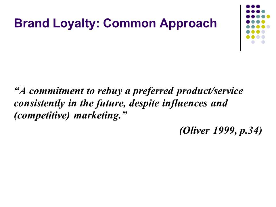 "Brand Loyalty: Common Approach ""A commitment to rebuy a preferred product/service consistently in the future, despite influences and (competitive) mar"