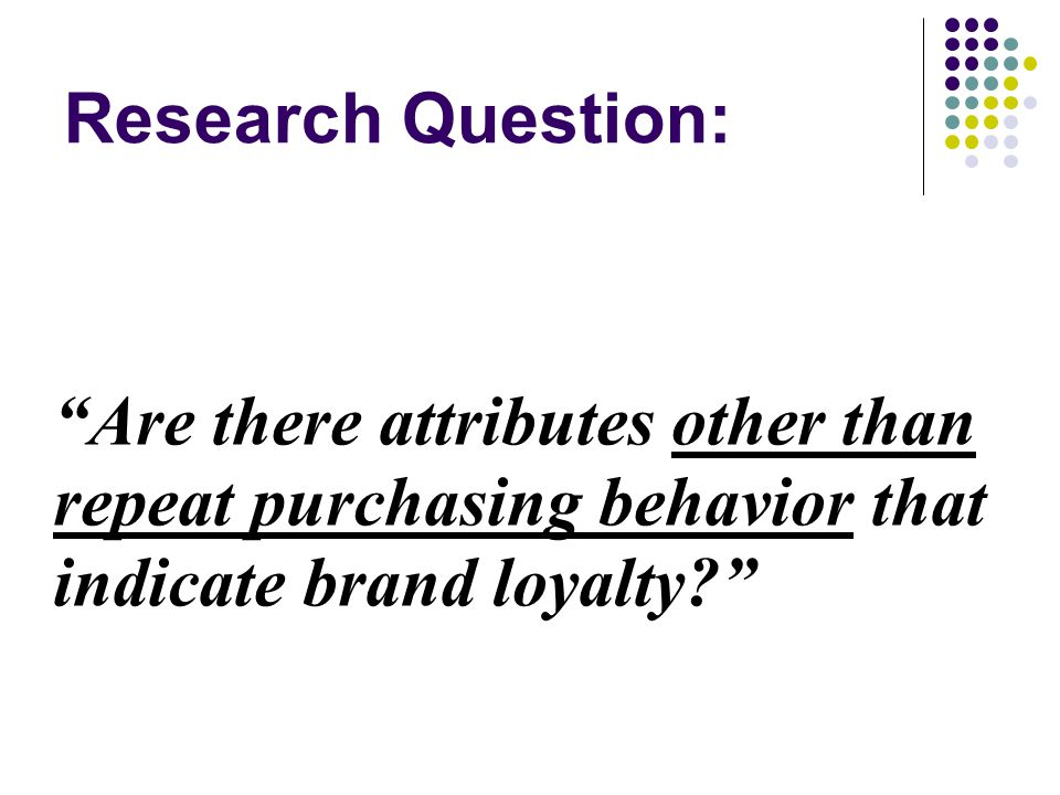 Research Question: Are there attributes other than repeat purchasing behavior that indicate brand loyalty