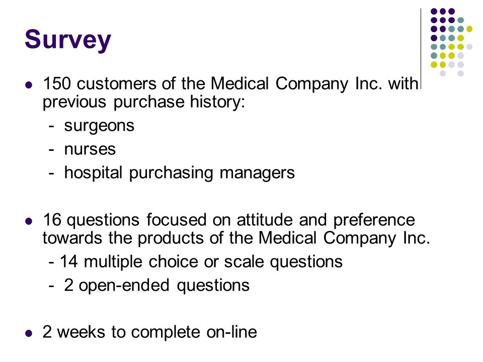 Survey 150 customers of the Medical Company Inc. with previous purchase history: - surgeons - nurses - hospital purchasing managers 16 questions focus
