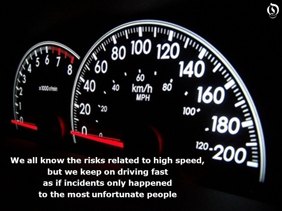 We all know the risks related to high speed, but we keep on driving fast as if incidents only happened to the most unfortunate people We all know the risks related to high speed, but we keep on driving fast as if incidents only happened to the most unfortunate people O