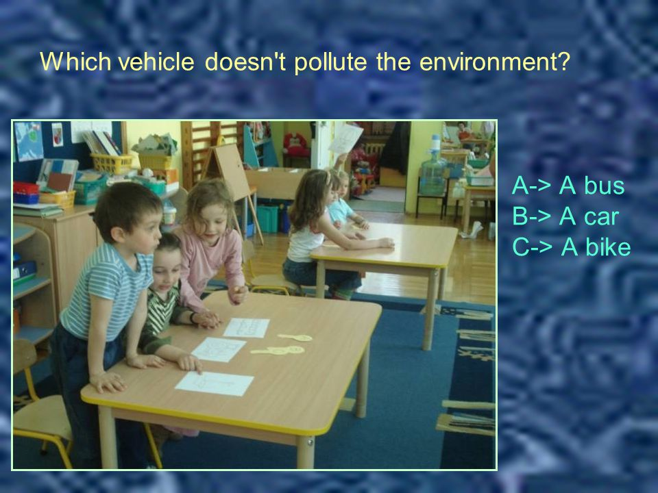 Which vehicle doesn t pollute the environment? A-> A bus B-> A car C-> A bike