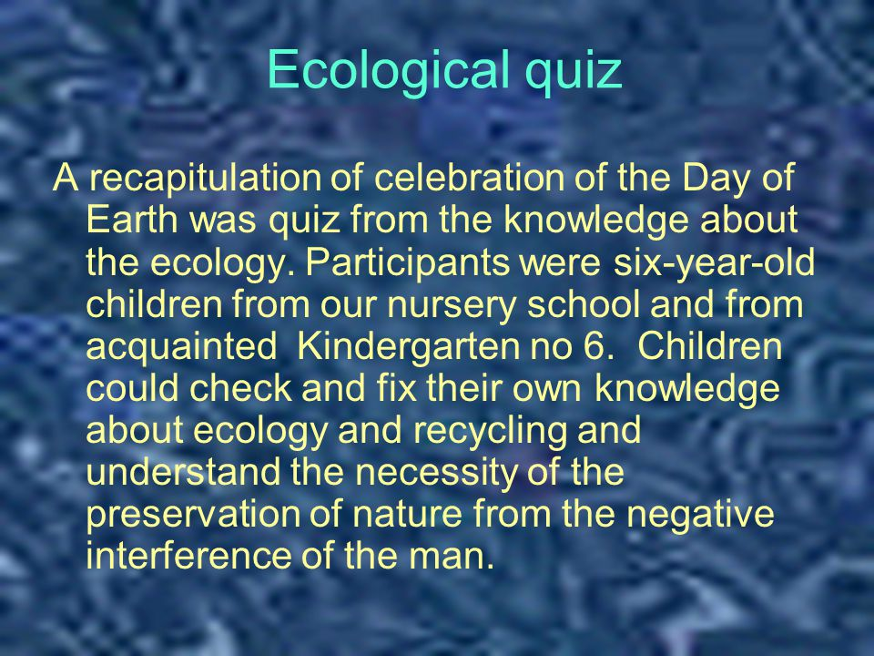 Ecological quiz A recapitulation of celebration of the Day of Earth was quiz from the knowledge about the ecology.