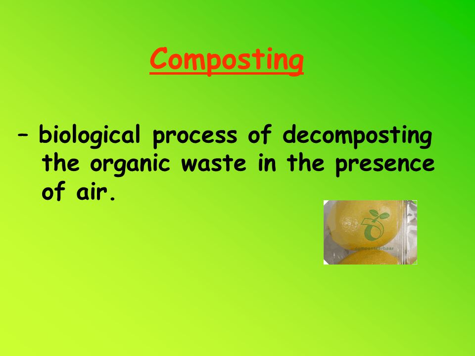 Composting – biological process of decomposting the organic waste in the presence of air.